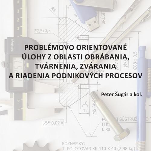 Problémovo orientované úlohy z oblasti obrábania, tvárnenia, zvárania a riadenia podnikových procesov